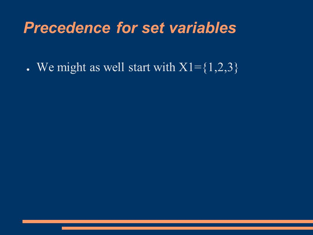 Precedence for set variables ● We might as well start with X1={1,2,3}