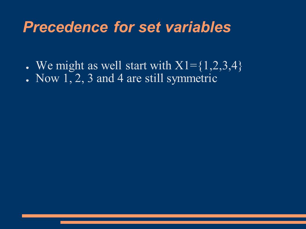 Precedence for set variables ● We might as well start with X1={1,2,3,4} ● Now 1, 2, 3 and 4 are still symmetric
