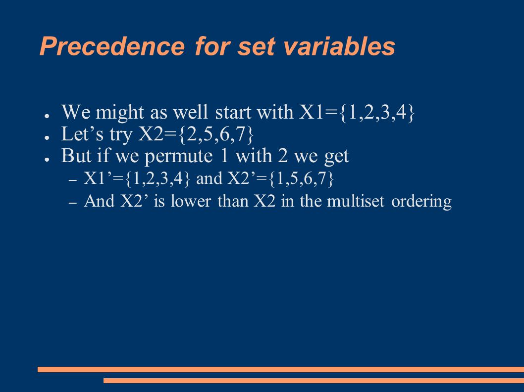 Precedence for set variables ● We might as well start with X1={1,2,3,4} ● Let's try X2={2,5,6,7} ● But if we permute 1 with 2 we get – X1'={1,2,3,4} and X2'={1,5,6,7} – And X2' is lower than X2 in the multiset ordering