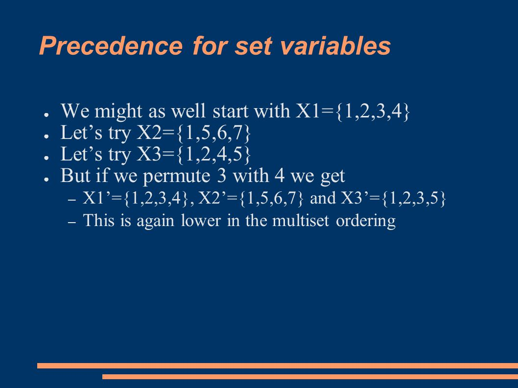 Precedence for set variables ● We might as well start with X1={1,2,3,4} ● Let's try X2={1,5,6,7} ● Let's try X3={1,2,4,5} ● But if we permute 3 with 4 we get – X1'={1,2,3,4}, X2'={1,5,6,7} and X3'={1,2,3,5} – This is again lower in the multiset ordering