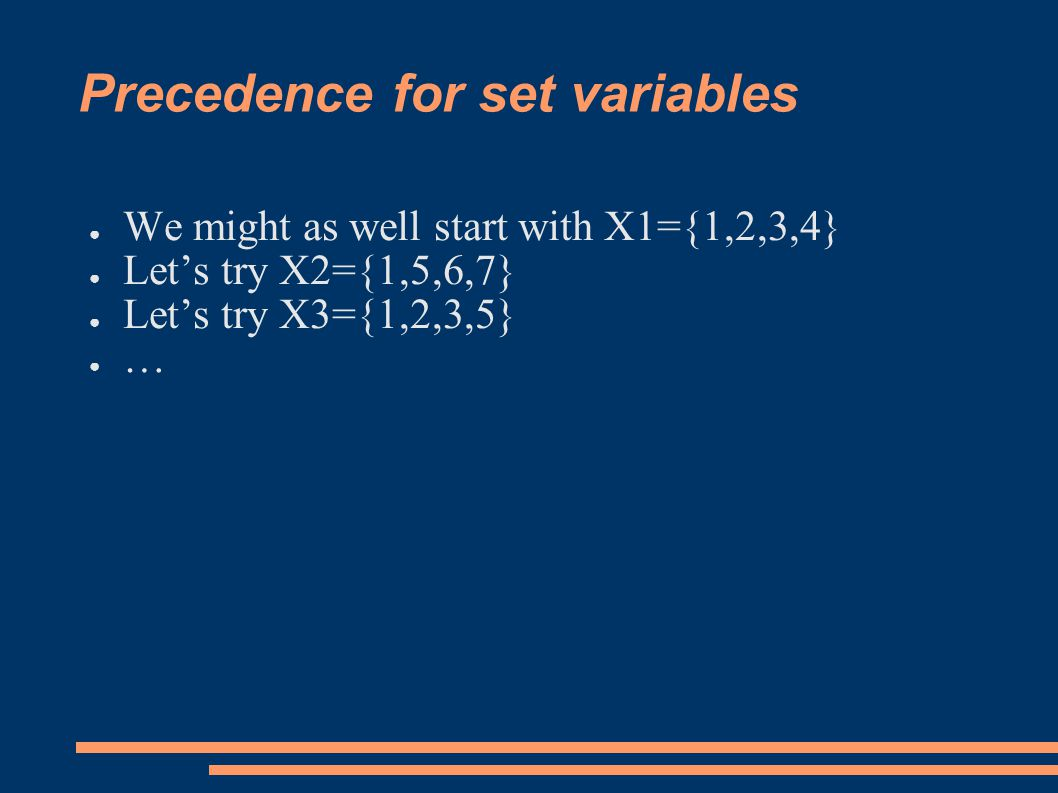 Precedence for set variables ● We might as well start with X1={1,2,3,4} ● Let's try X2={1,5,6,7} ● Let's try X3={1,2,3,5} ● …
