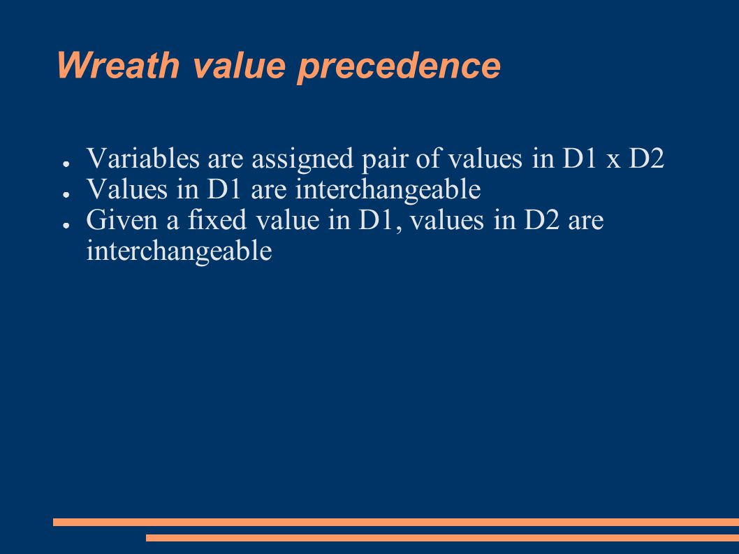 Wreath value precedence ● Variables are assigned pair of values in D1 x D2 ● Values in D1 are interchangeable ● Given a fixed value in D1, values in D2 are interchangeable