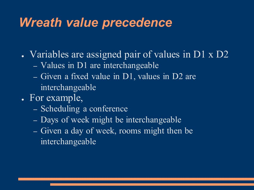 Wreath value precedence ● Variables are assigned pair of values in D1 x D2 – Values in D1 are interchangeable – Given a fixed value in D1, values in D2 are interchangeable ● For example, – Scheduling a conference – Days of week might be interchangeable – Given a day of week, rooms might then be interchangeable