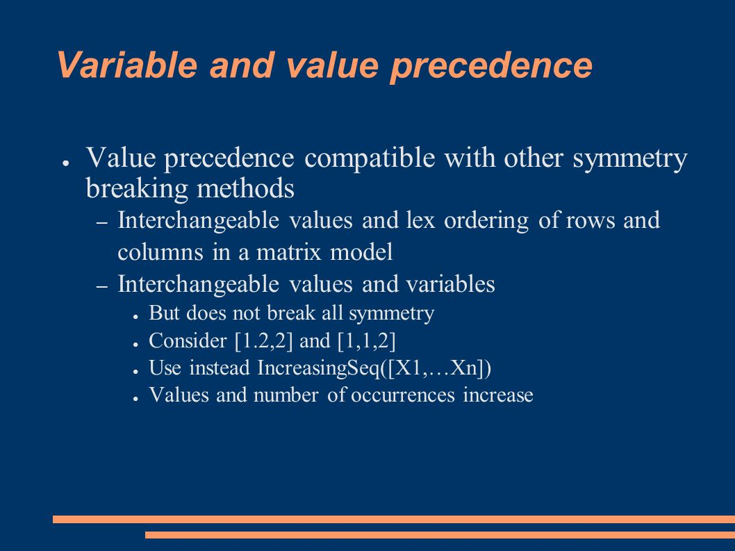 Variable and value precedence ● Value precedence compatible with other symmetry breaking methods – Interchangeable values and lex ordering of rows and columns in a matrix model – Interchangeable values and variables ● But does not break all symmetry ● Consider [1.2,2] and [1,1,2] ● Use instead IncreasingSeq([X1,…Xn]) ● Values and number of occurrences increase