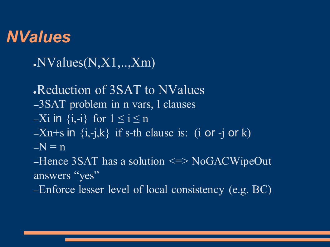 NValues ● NValues(N,X1,..,Xm) ● Reduction of 3SAT to NValues – 3SAT problem in n vars, l clauses – Xi in {i,-i} for 1 ≤ i ≤ n – Xn+s in {i,-j,k} if s-th clause is: (i or -j or k) – N = n – Hence 3SAT has a solution NoGACWipeOut answers yes – Enforce lesser level of local consistency (e.g.