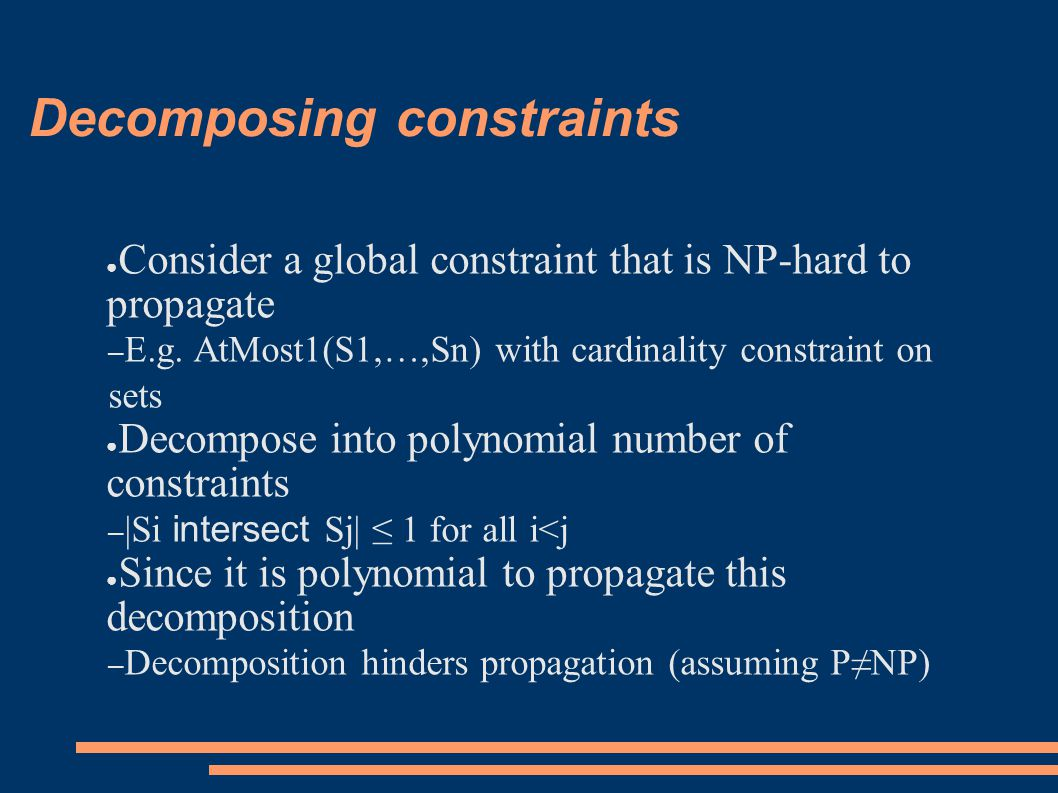Decomposing constraints ● Consider a global constraint that is NP-hard to propagate – E.g.
