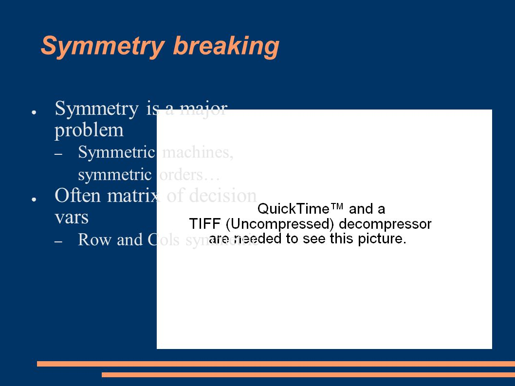 Symmetry breaking ● Symmetry is a major problem – Symmetric machines, symmetric orders… ● Often matrix of decision vars – Row and Cols symmetric
