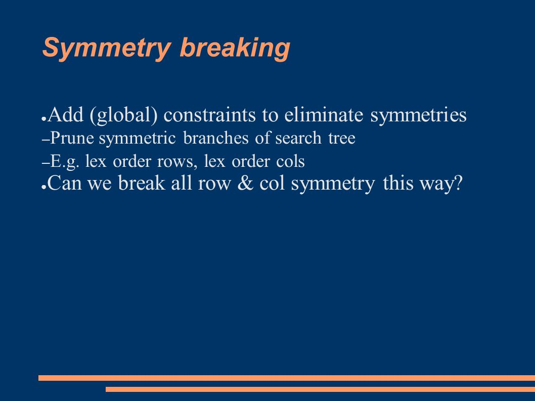 Symmetry breaking ● Add (global) constraints to eliminate symmetries – Prune symmetric branches of search tree – E.g.