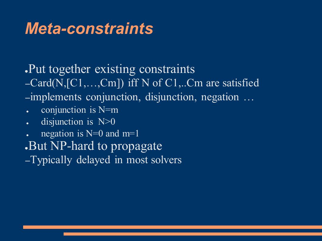 Meta-constraints ● Put together existing constraints – Card(N,[C1,…,Cm]) iff N of C1,..Cm are satisfied – implements conjunction, disjunction, negation … ● conjunction is N=m ● disjunction is N>0 ● negation is N=0 and m=1 ● But NP-hard to propagate – Typically delayed in most solvers