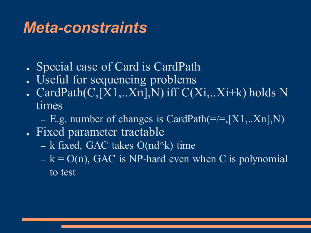 Meta-constraints ● Special case of Card is CardPath ● Useful for sequencing problems ● CardPath(C,[X1,..Xn],N) iff C(Xi,..Xi+k) holds N times – E.g.