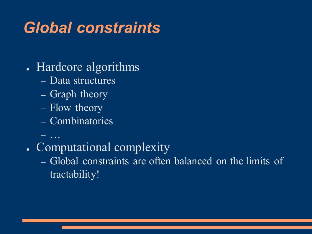 Global constraints ● Hardcore algorithms – Data structures – Graph theory – Flow theory – Combinatorics – … ● Computational complexity – Global constraints are often balanced on the limits of tractability!