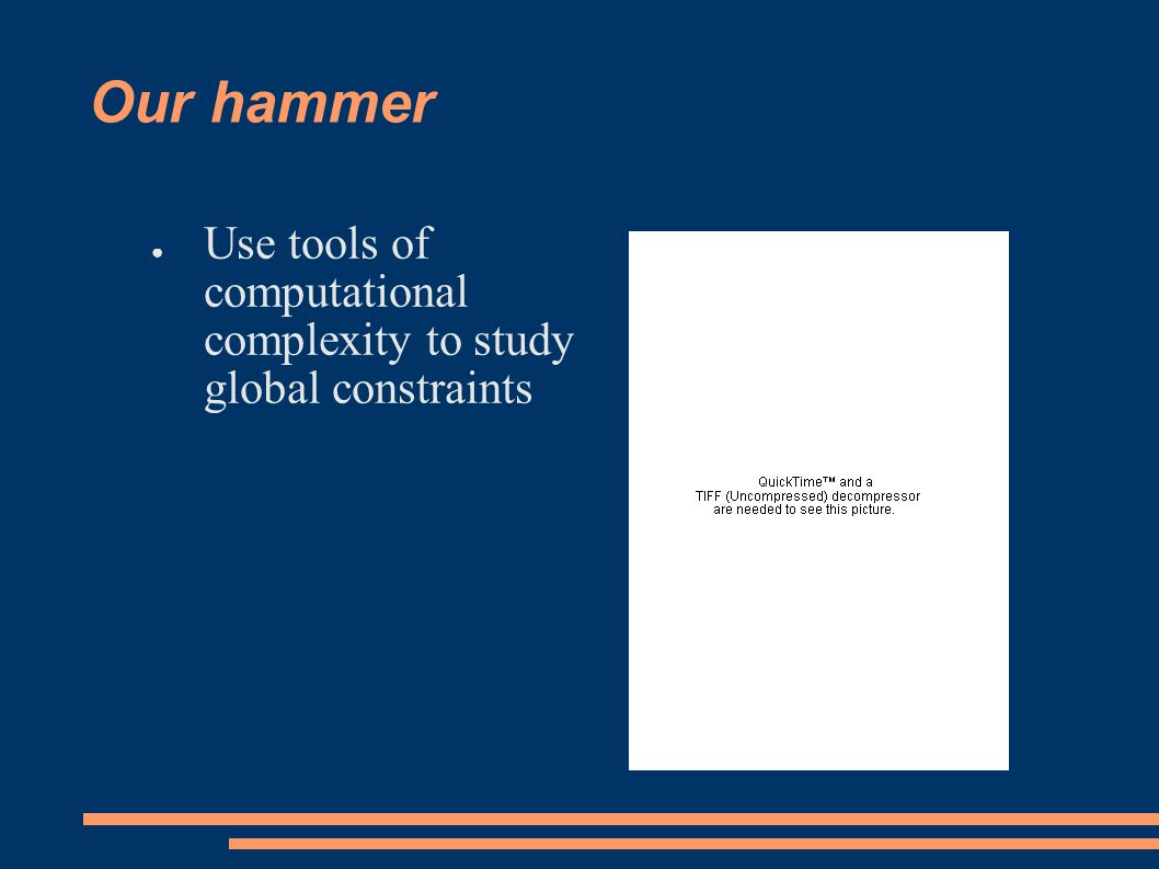Our hammer ● Use tools of computational complexity to study global constraints