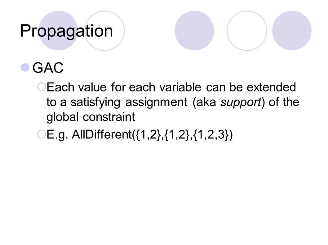 Propagation GAC  Each value for each variable can be extended to a satisfying assignment (aka support) of the global constraint  E.g.