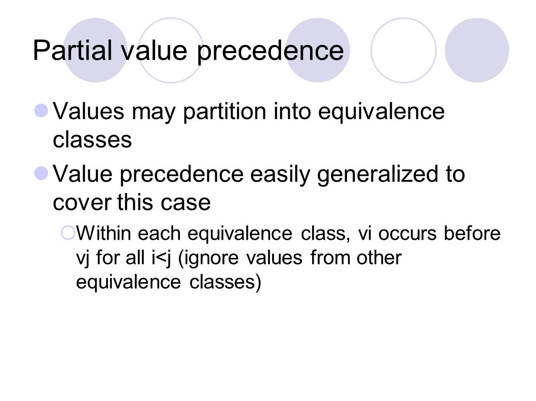 Partial value precedence Values may partition into equivalence classes Value precedence easily generalized to cover this case  Within each equivalence class, vi occurs before vj for all i<j (ignore values from other equivalence classes)