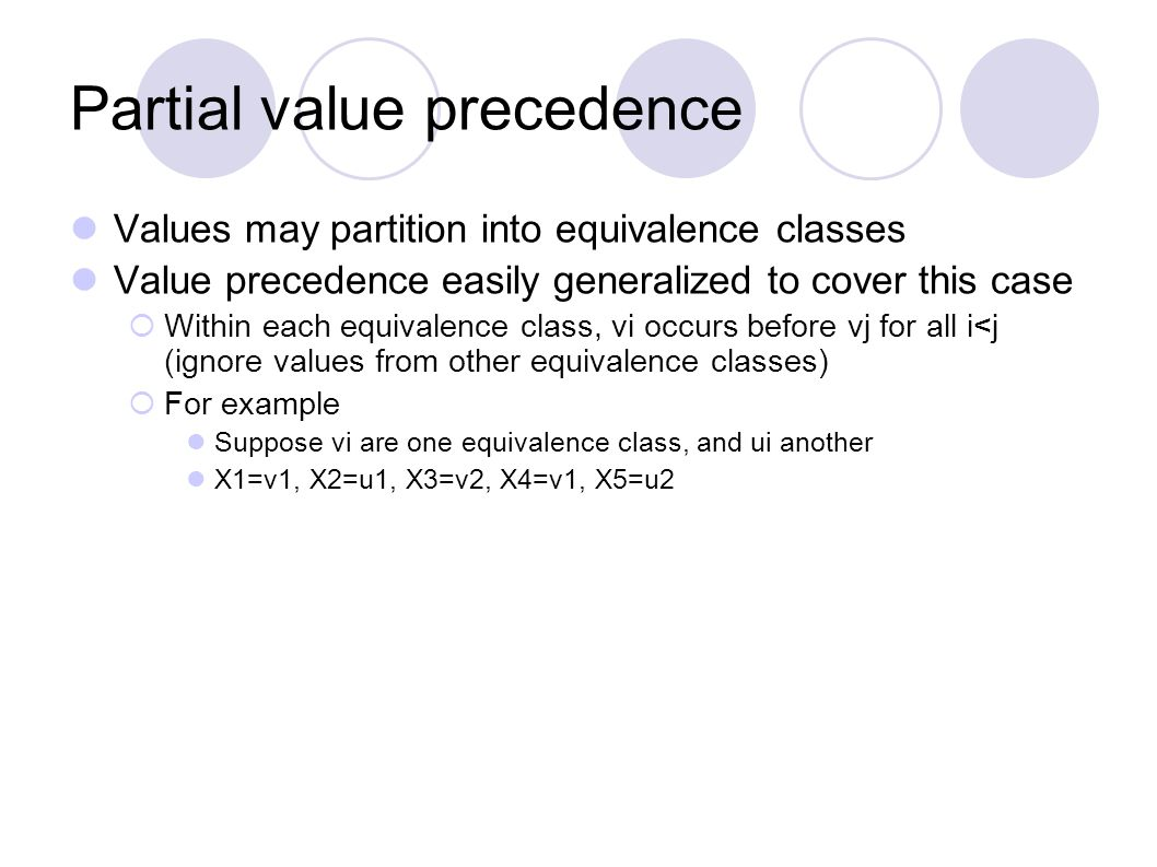 Partial value precedence Values may partition into equivalence classes Value precedence easily generalized to cover this case  Within each equivalence class, vi occurs before vj for all i<j (ignore values from other equivalence classes)  For example Suppose vi are one equivalence class, and ui another X1=v1, X2=u1, X3=v2, X4=v1, X5=u2