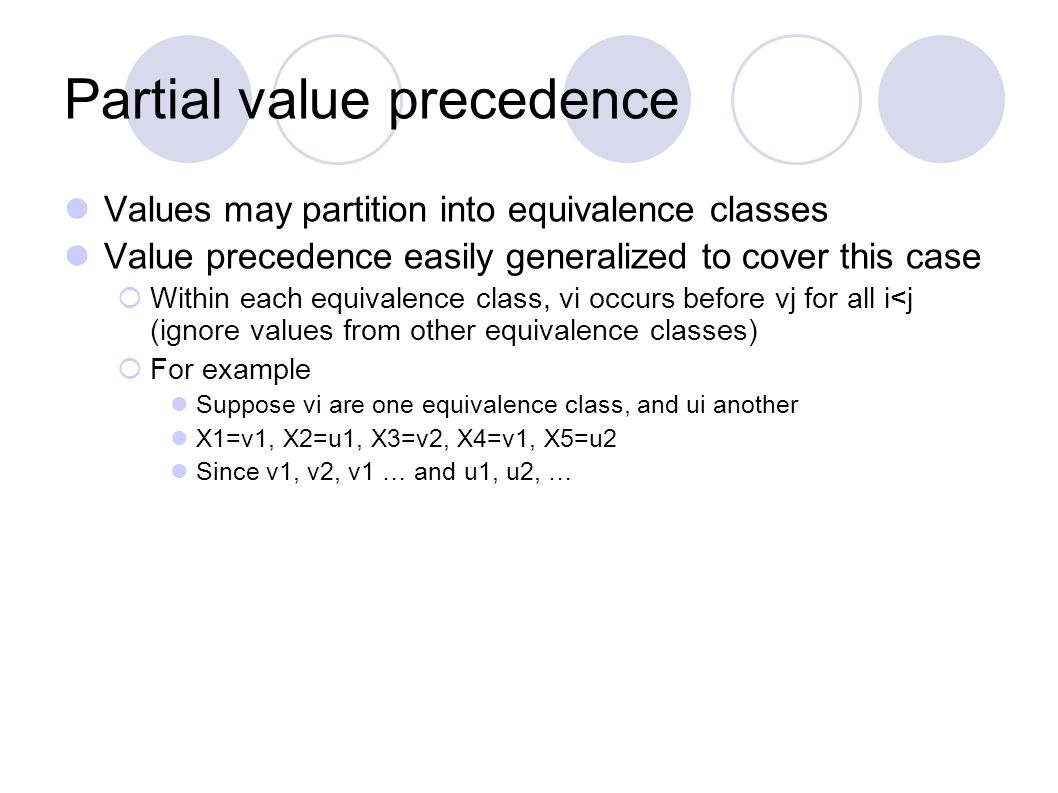 Partial value precedence Values may partition into equivalence classes Value precedence easily generalized to cover this case  Within each equivalence class, vi occurs before vj for all i<j (ignore values from other equivalence classes)  For example Suppose vi are one equivalence class, and ui another X1=v1, X2=u1, X3=v2, X4=v1, X5=u2 Since v1, v2, v1 … and u1, u2, …