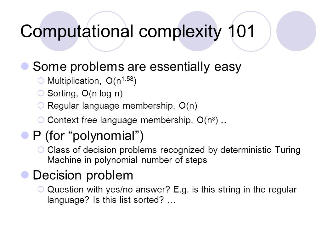 Computational complexity 101 Some problems are essentially easy  Multiplication, O(n 1.58 )  Sorting, O(n log n)  Regular language membership, O(n)  Context free language membership, O(n 3 )..