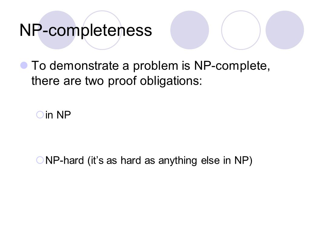 NP-completeness To demonstrate a problem is NP-complete, there are two proof obligations:  in NP  NP-hard (it's as hard as anything else in NP)