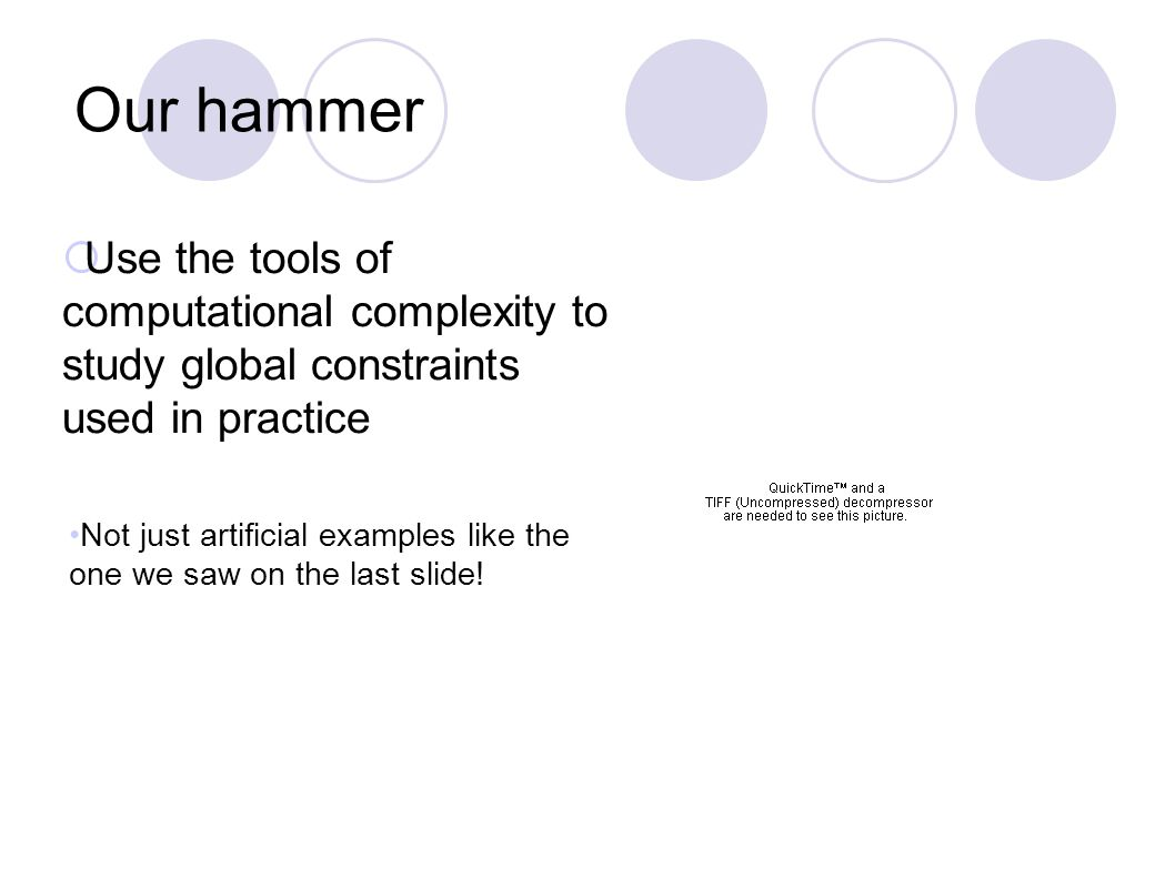 Our hammer  Use the tools of computational complexity to study global constraints used in practice Not just artificial examples like the one we saw on the last slide!