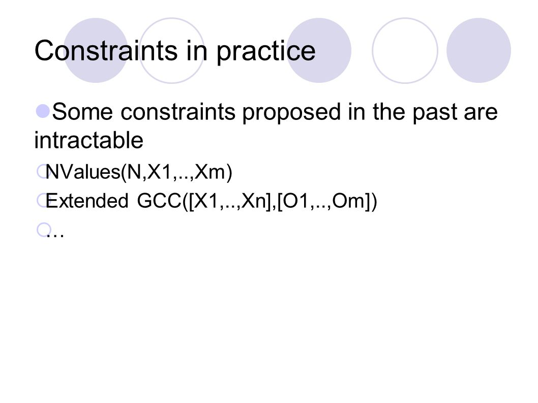 Constraints in practice Some constraints proposed in the past are intractable  NValues(N,X1,..,Xm)  Extended GCC([X1,..,Xn],[O1,..,Om])  …