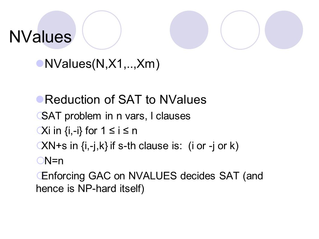 NValues NValues(N,X1,..,Xm) Reduction of SAT to NValues  SAT problem in n vars, l clauses  Xi in {i,-i} for 1 ≤ i ≤ n  XN+s in {i,-j,k} if s-th clause is: (i or -j or k)  N=n  Enforcing GAC on NVALUES decides SAT (and hence is NP-hard itself)