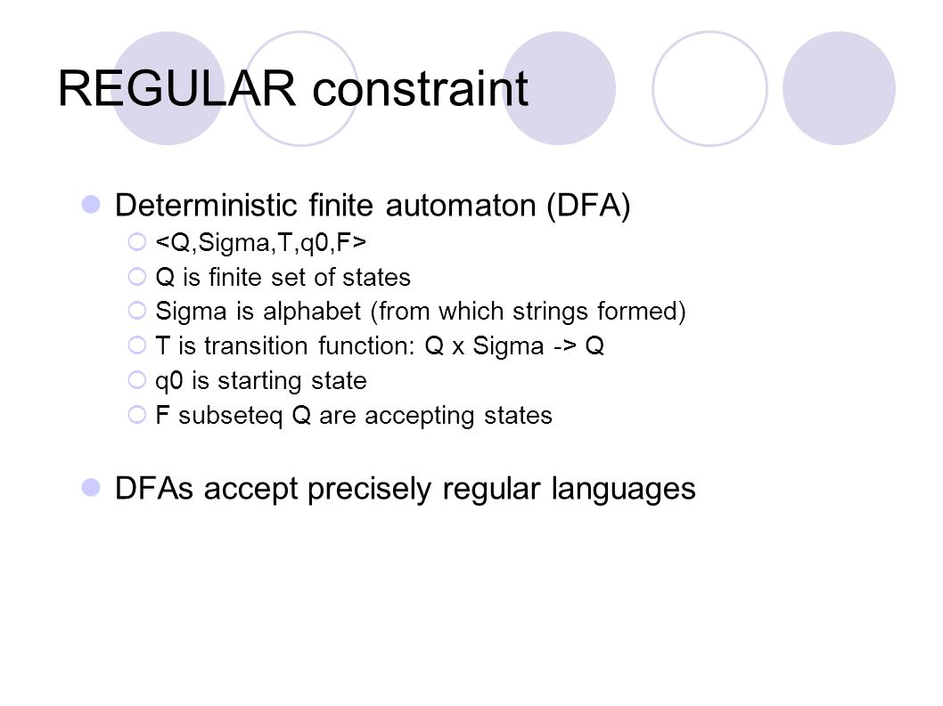 REGULAR constraint Deterministic finite automaton (DFA)   Q is finite set of states  Sigma is alphabet (from which strings formed)  T is transition function: Q x Sigma -> Q  q0 is starting state  F subseteq Q are accepting states DFAs accept precisely regular languages