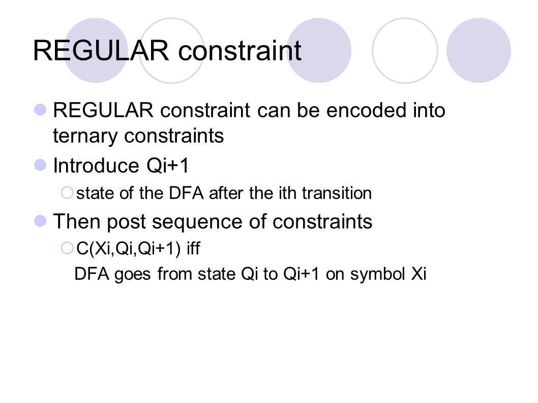 REGULAR constraint REGULAR constraint can be encoded into ternary constraints Introduce Qi+1  state of the DFA after the ith transition Then post sequence of constraints  C(Xi,Qi,Qi+1) iff DFA goes from state Qi to Qi+1 on symbol Xi