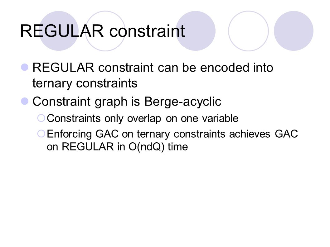 REGULAR constraint REGULAR constraint can be encoded into ternary constraints Constraint graph is Berge-acyclic  Constraints only overlap on one variable  Enforcing GAC on ternary constraints achieves GAC on REGULAR in O(ndQ) time