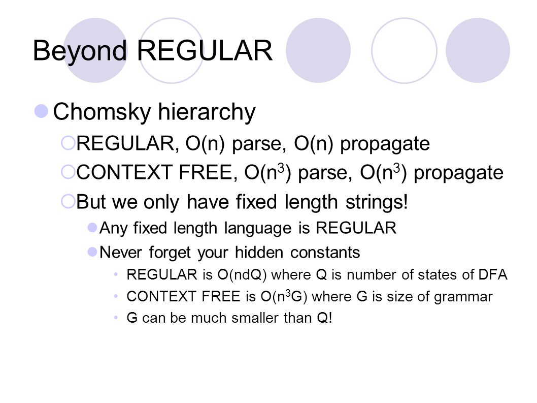 Beyond REGULAR Chomsky hierarchy  REGULAR, O(n) parse, O(n) propagate  CONTEXT FREE, O(n 3 ) parse, O(n 3 ) propagate  But we only have fixed length strings.