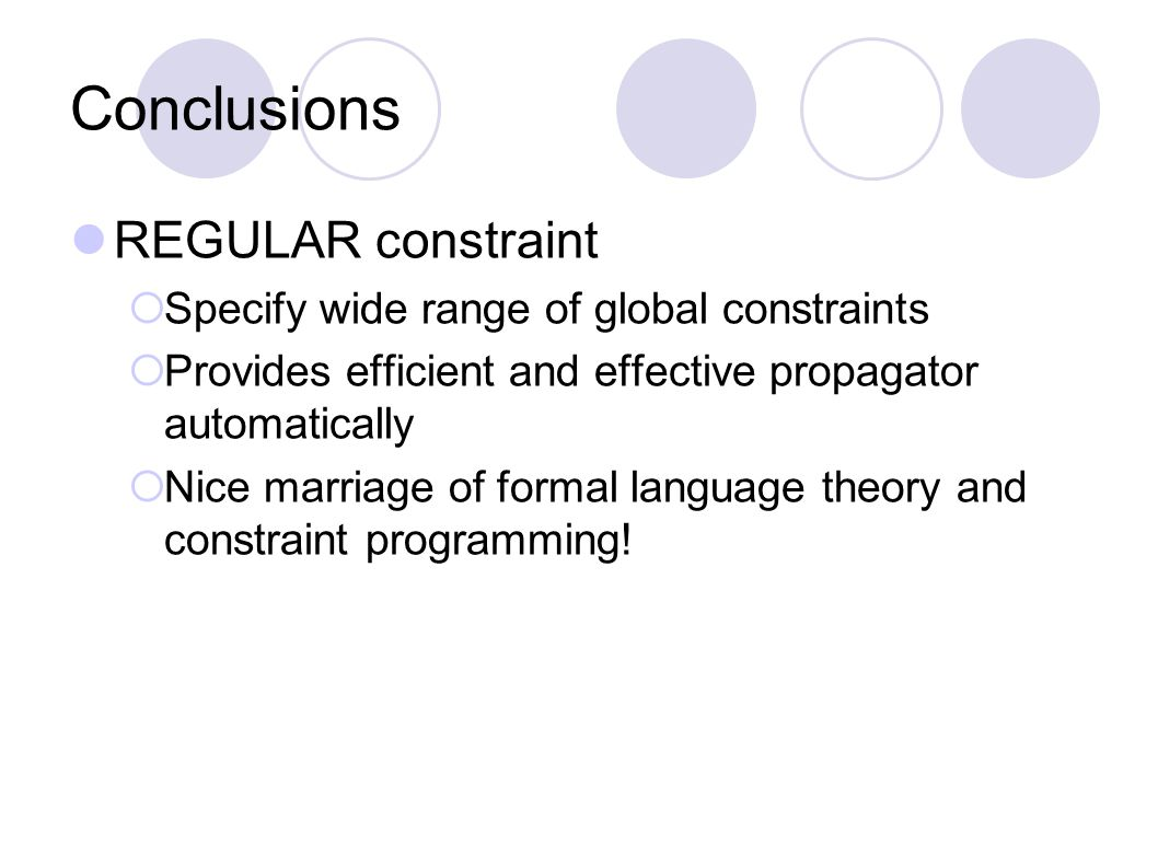 Conclusions REGULAR constraint  Specify wide range of global constraints  Provides efficient and effective propagator automatically  Nice marriage of formal language theory and constraint programming!