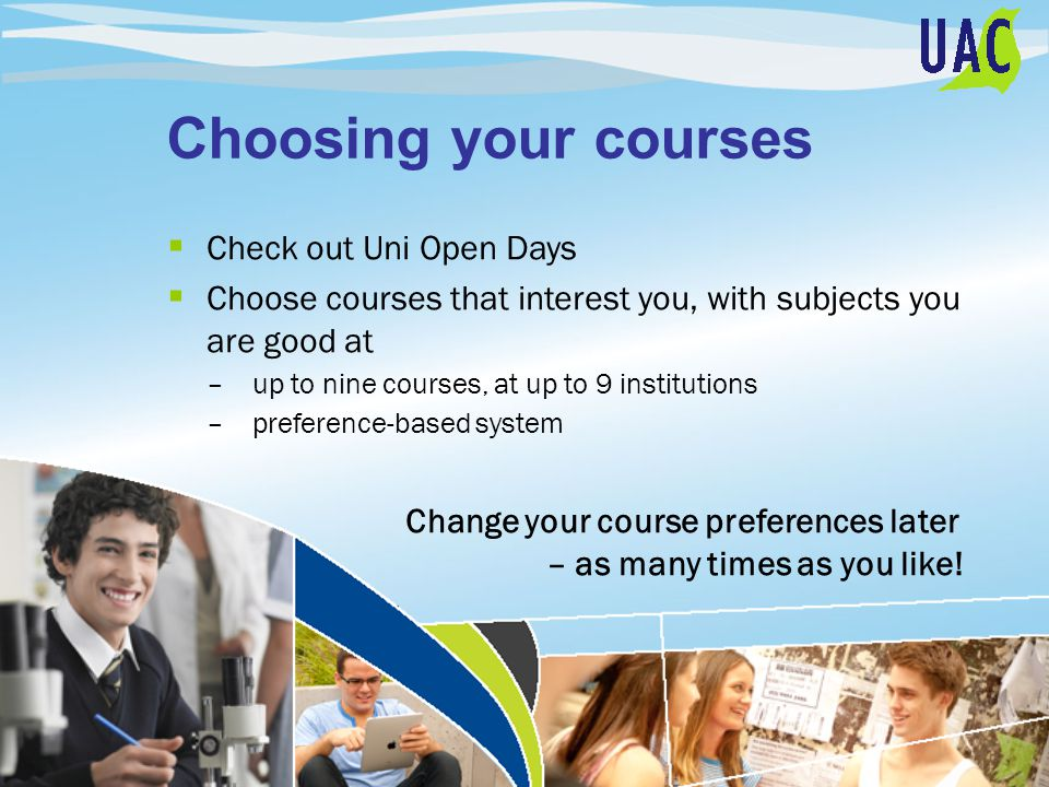 Choosing your courses  Check out Uni Open Days  Choose courses that interest you, with subjects you are good at –up to nine courses, at up to 9 institutions –preference-based system Change your course preferences later – as many times as you like!