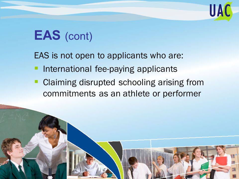 EAS (cont) EAS is not open to applicants who are:  International fee-paying applicants  Claiming disrupted schooling arising from commitments as an athlete or performer