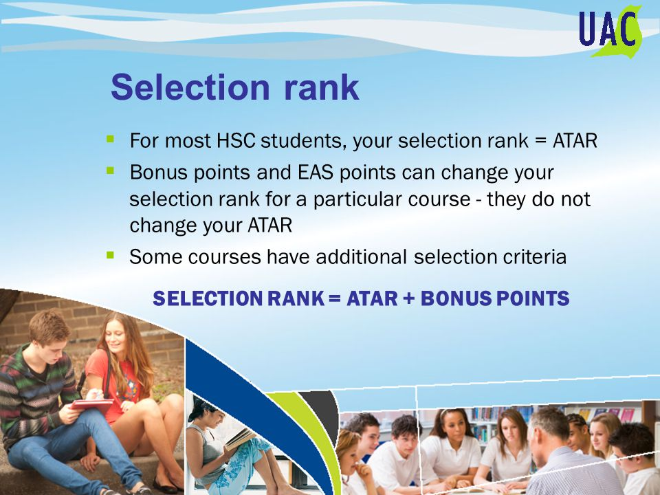 Selection rank  For most HSC students, your selection rank = ATAR  Bonus points and EAS points can change your selection rank for a particular course - they do not change your ATAR  Some courses have additional selection criteria SELECTION RANK = ATAR + BONUS POINTS