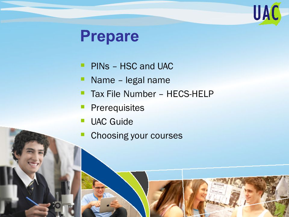Prepare  PINs – HSC and UAC  Name – legal name  Tax File Number – HECS-HELP  Prerequisites  UAC Guide  Choosing your courses