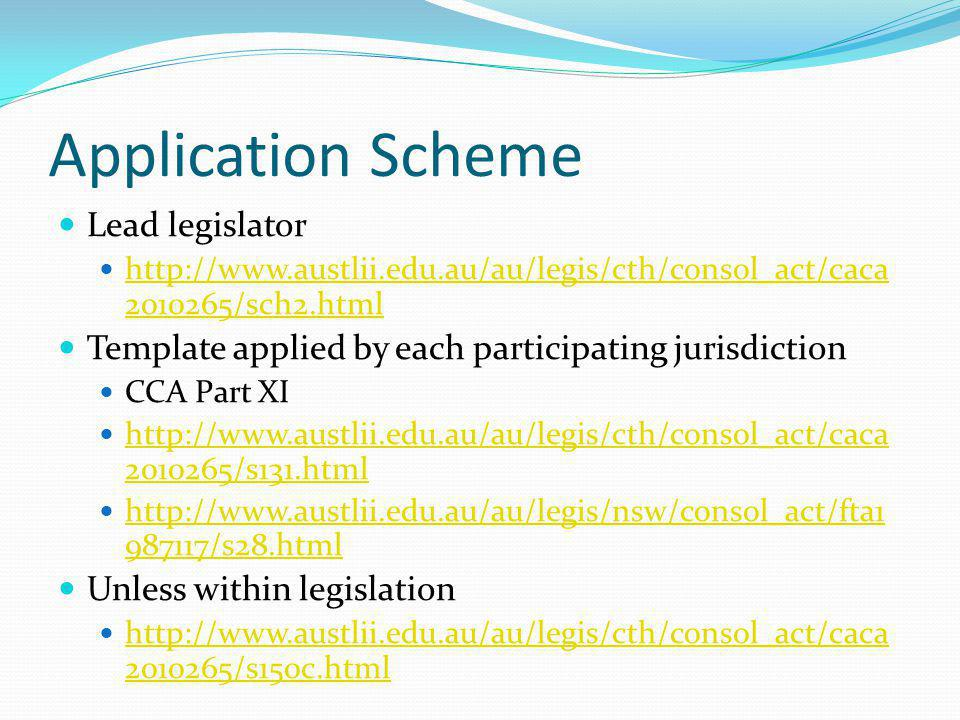 Application Scheme Lead legislator http://www.austlii.edu.au/au/legis/cth/consol_act/caca 2010265/sch2.html http://www.austlii.edu.au/au/legis/cth/consol_act/caca 2010265/sch2.html Template applied by each participating jurisdiction CCA Part XI http://www.austlii.edu.au/au/legis/cth/consol_act/caca 2010265/s131.html http://www.austlii.edu.au/au/legis/cth/consol_act/caca 2010265/s131.html http://www.austlii.edu.au/au/legis/nsw/consol_act/fta1 987117/s28.html http://www.austlii.edu.au/au/legis/nsw/consol_act/fta1 987117/s28.html Unless within legislation http://www.austlii.edu.au/au/legis/cth/consol_act/caca 2010265/s150c.html http://www.austlii.edu.au/au/legis/cth/consol_act/caca 2010265/s150c.html