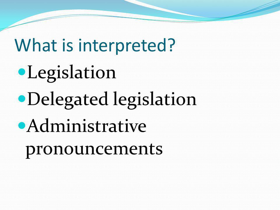 What is interpreted Legislation Delegated legislation Administrative pronouncements