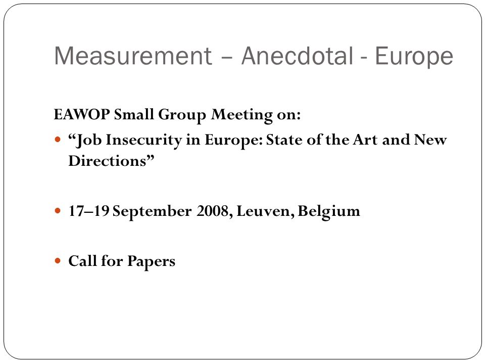 Measurement – Anecdotal - Europe EAWOP Small Group Meeting on: Job Insecurity in Europe: State of the Art and New Directions 17–19 September 2008, Leuven, Belgium Call for Papers