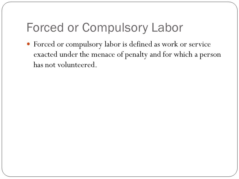 Forced or Compulsory Labor Forced or compulsory labor is defined as work or service exacted under the menace of penalty and for which a person has not volunteered.