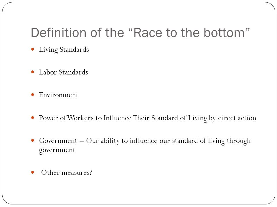 Definition of the Race to the bottom Living Standards Labor Standards Environment Power of Workers to Influence Their Standard of Living by direct action Government – Our ability to influence our standard of living through government Other measures