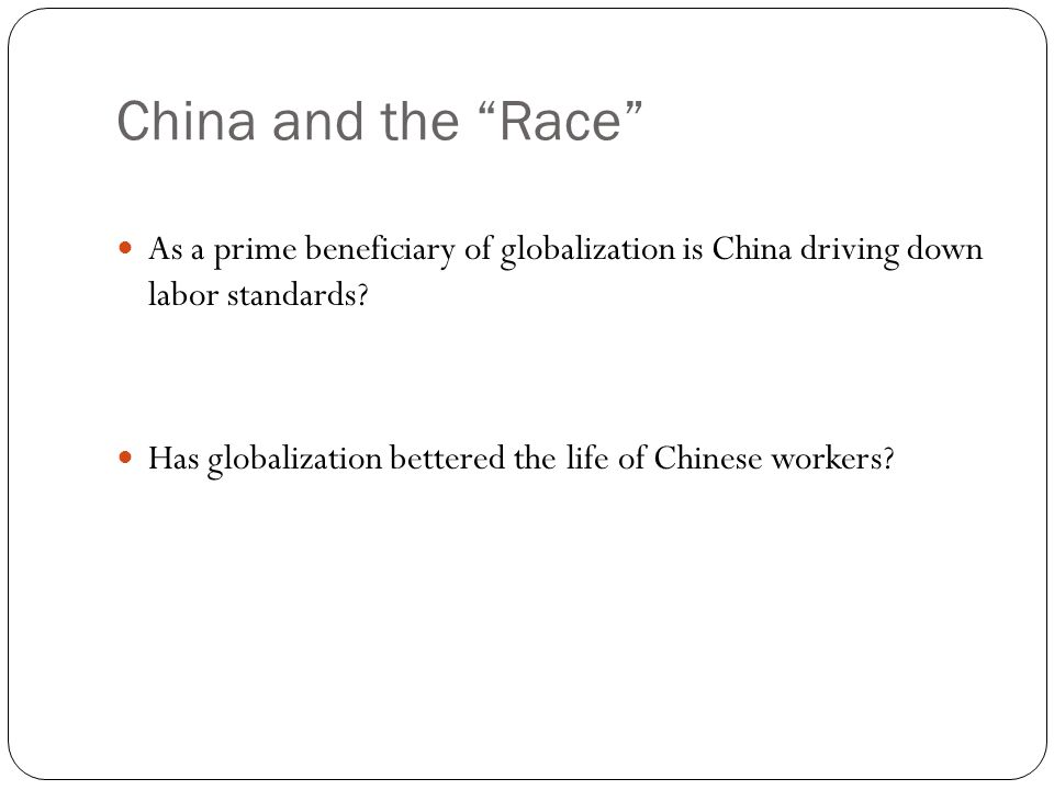 China and the Race As a prime beneficiary of globalization is China driving down labor standards.