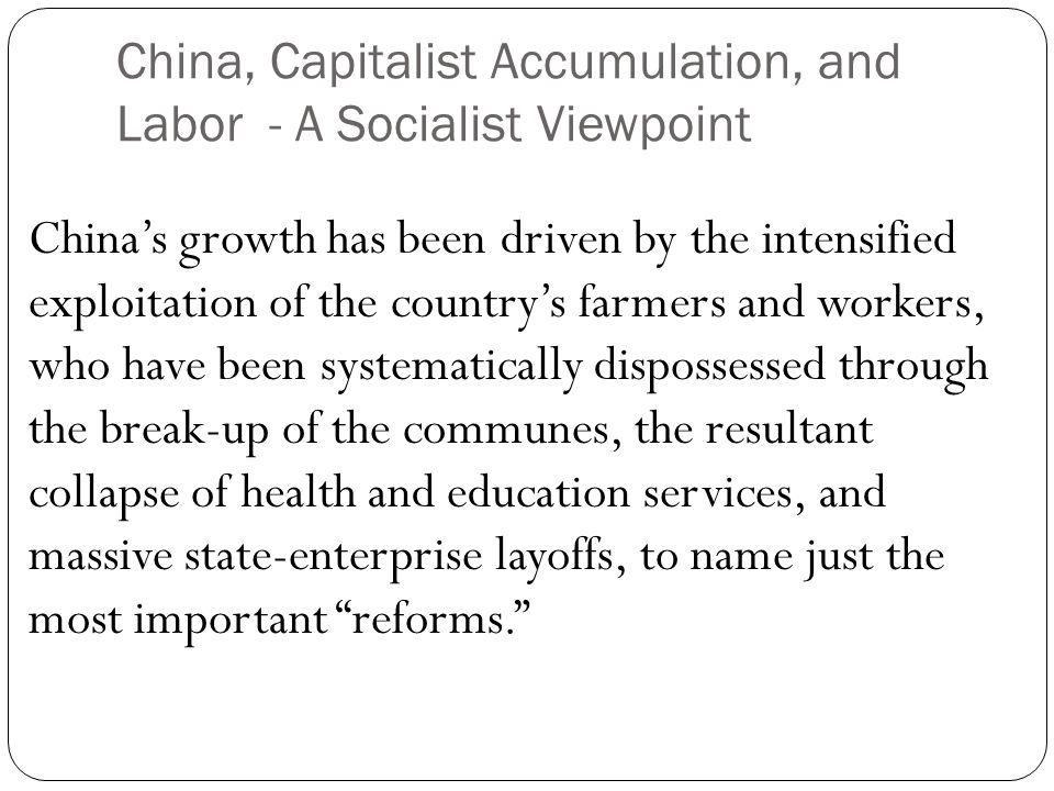 China, Capitalist Accumulation, and Labor - A Socialist Viewpoint China's growth has been driven by the intensified exploitation of the country's farmers and workers, who have been systematically dispossessed through the break-up of the communes, the resultant collapse of health and education services, and massive state-enterprise layoffs, to name just the most important reforms.