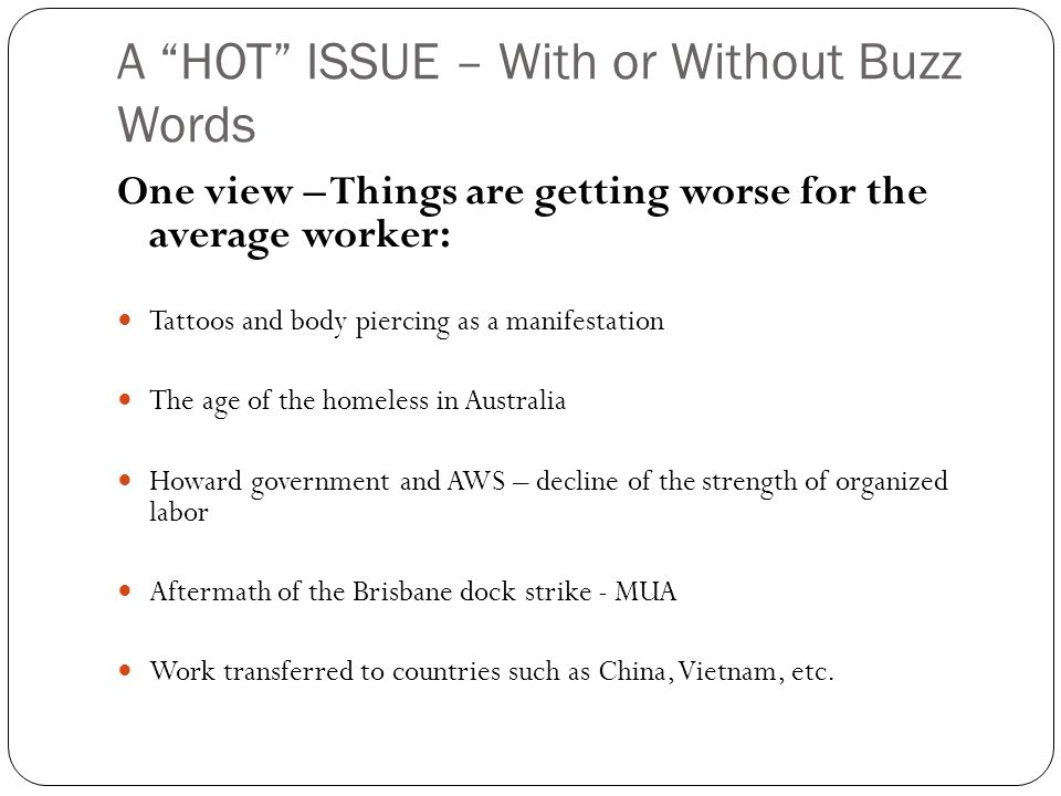 A HOT ISSUE – With or Without Buzz Words One view – Things are getting worse for the average worker: Tattoos and body piercing as a manifestation The age of the homeless in Australia Howard government and AWS – decline of the strength of organized labor Aftermath of the Brisbane dock strike - MUA Work transferred to countries such as China, Vietnam, etc.