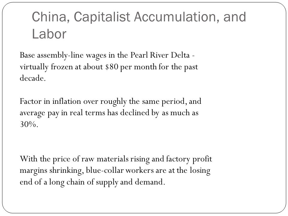 China, Capitalist Accumulation, and Labor Base assembly-line wages in the Pearl River Delta - virtually frozen at about $80 per month for the past decade.