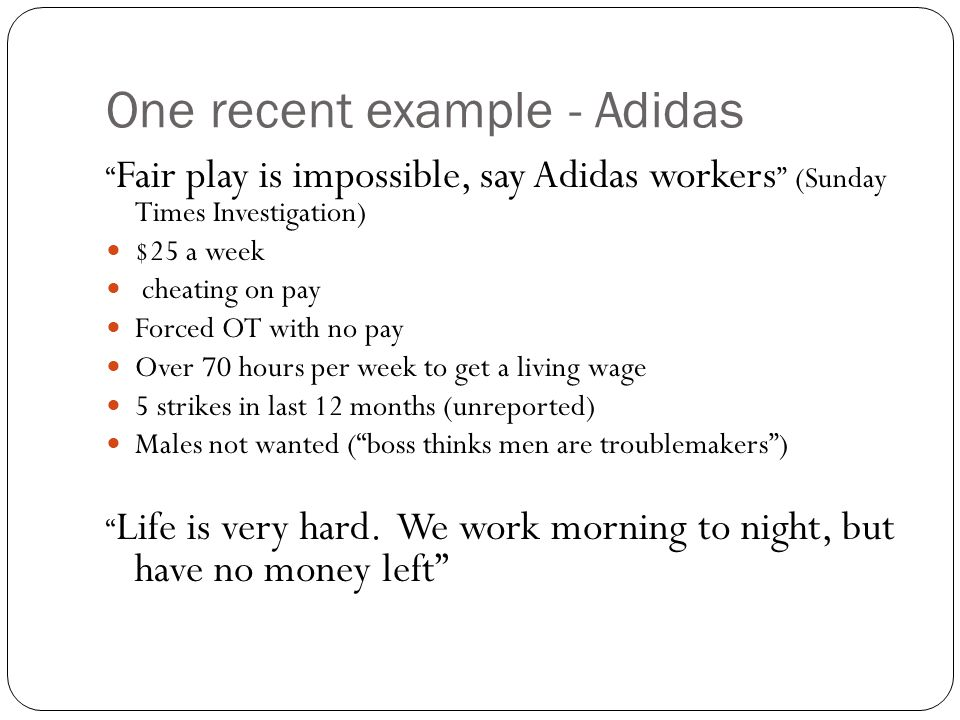 One recent example - Adidas Fair play is impossible, say Adidas workers (Sunday Times Investigation) $25 a week cheating on pay Forced OT with no pay Over 70 hours per week to get a living wage 5 strikes in last 12 months (unreported) Males not wanted ( boss thinks men are troublemakers ) Life is very hard.