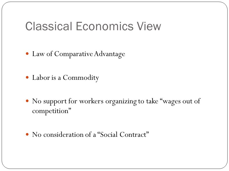 Classical Economics View Law of Comparative Advantage Labor is a Commodity No support for workers organizing to take wages out of competition No consideration of a Social Contract