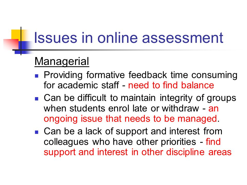 Issues in online assessment Managerial Providing formative feedback time consuming for academic staff - need to find balance Can be difficult to maintain integrity of groups when students enrol late or withdraw - an ongoing issue that needs to be managed.