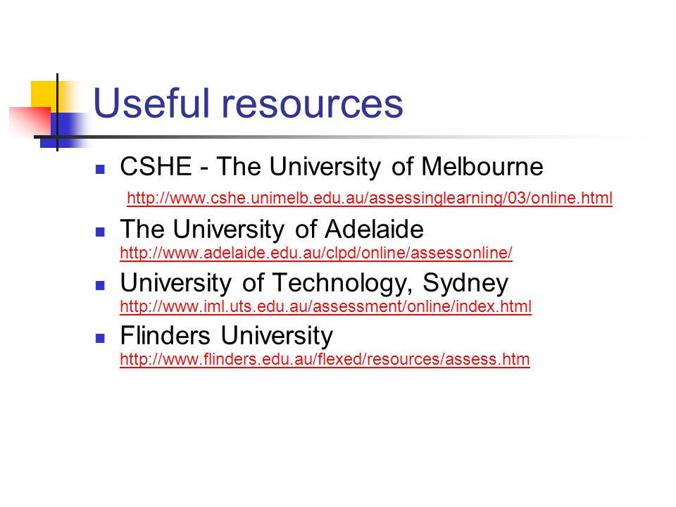 Useful resources CSHE - The University of Melbourne http://www.cshe.unimelb.edu.au/assessinglearning/03/online.html http://www.cshe.unimelb.edu.au/assessinglearning/03/online.html The University of Adelaide http://www.adelaide.edu.au/clpd/online/assessonline/ http://www.adelaide.edu.au/clpd/online/assessonline/ University of Technology, Sydney http://www.iml.uts.edu.au/assessment/online/index.html http://www.iml.uts.edu.au/assessment/online/index.html Flinders University http://www.flinders.edu.au/flexed/resources/assess.htm http://www.flinders.edu.au/flexed/resources/assess.htm