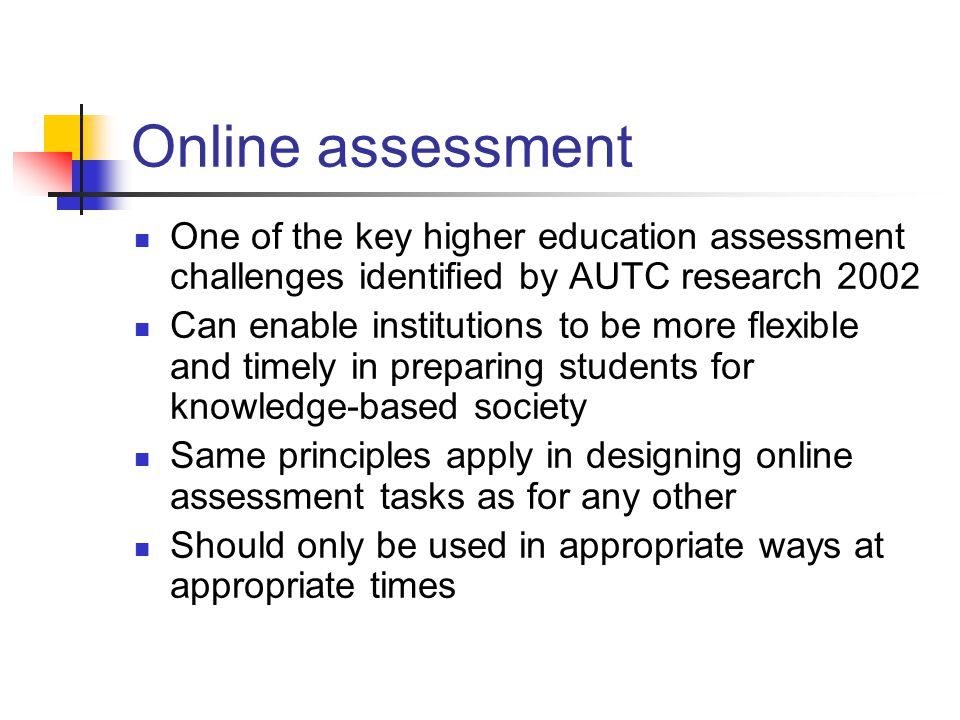 Online assessment One of the key higher education assessment challenges identified by AUTC research 2002 Can enable institutions to be more flexible and timely in preparing students for knowledge-based society Same principles apply in designing online assessment tasks as for any other Should only be used in appropriate ways at appropriate times