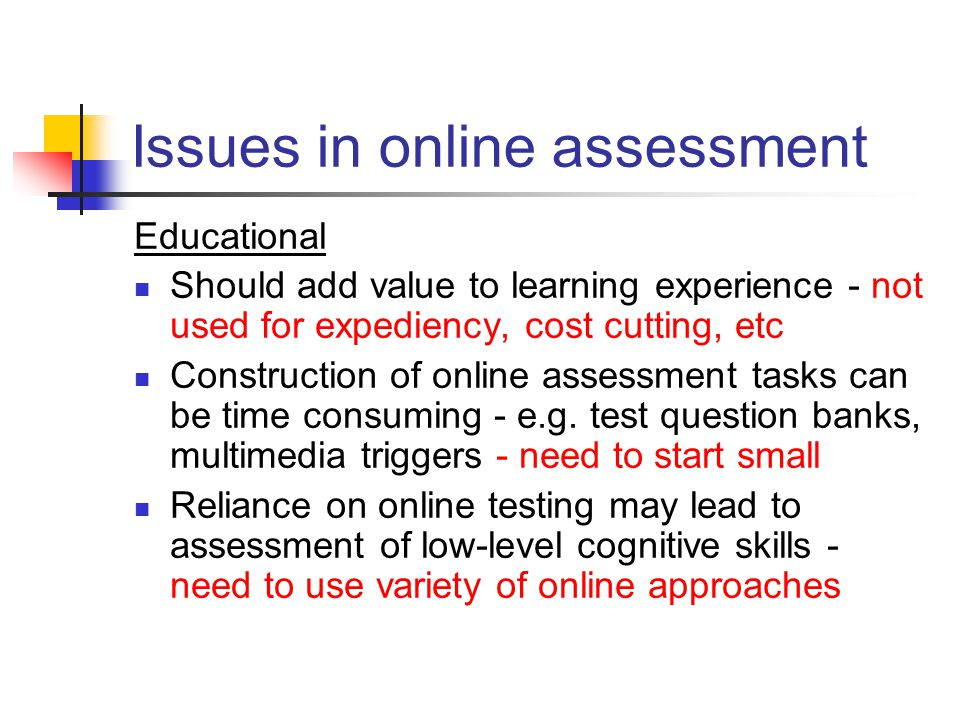 Issues in online assessment Educational Should add value to learning experience - not used for expediency, cost cutting, etc Construction of online assessment tasks can be time consuming - e.g.