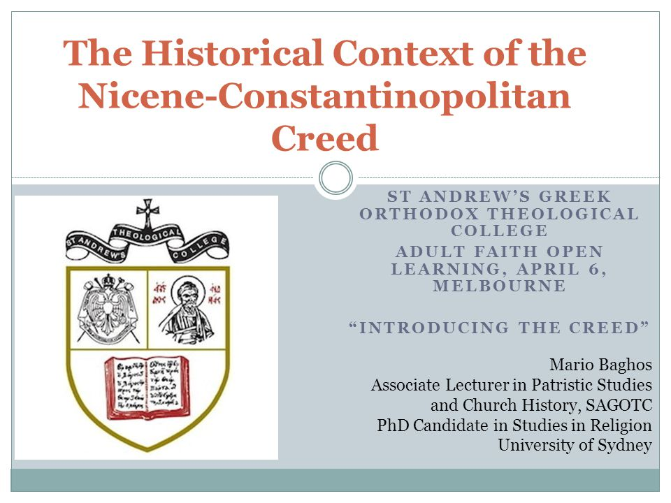 ST ANDREW'S GREEK ORTHODOX THEOLOGICAL COLLEGE ADULT FAITH OPEN LEARNING, APRIL 6, MELBOURNE INTRODUCING THE CREED The Historical Context of the Nicene-Constantinopolitan Creed Mario Baghos Associate Lecturer in Patristic Studies and Church History, SAGOTC PhD Candidate in Studies in Religion University of Sydney